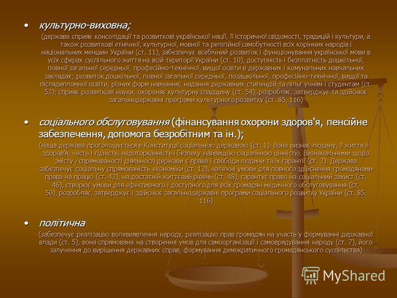 культурно-виховна; (держава сприяє консолідації та розвиткові української нації, її історичної свідомості, традицій і культури, а також розвиткові етнічної, культурної, мовної та релігійної самобутності всіх корінних народів і національних меншин Укр