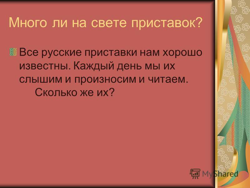 Много ли на свете приставок? Все русские приставки нам хорошо известны. Каждый день мы их слышим и произносим и читаем. Сколько же их?