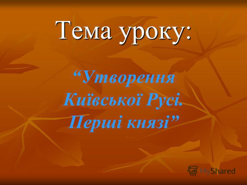 Тема уроку: Тема уроку: Утворення Київської Русі. Перші князі