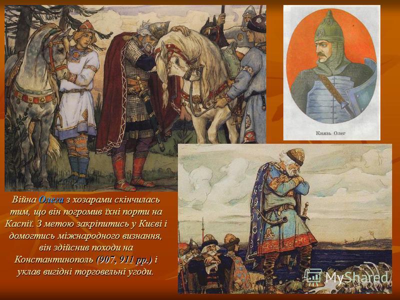 Війна Олега з хозарами скінчилась тим, що він погромив їхні порти на Каспії. З метою закріпитись у Києві і домогтись міжнародного визнання, він здійснив походи на Константинополь (907, 911 pp.) і уклав вигідні торговельні угоди.
