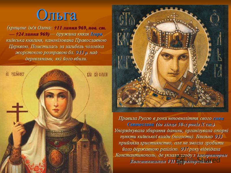 Ольга ( хрещене ім'я Олена; 11 липня 969, нов. ст. 24 липня 969) дружина князя Ігоря, київська княгиня, канонізована Православною Церквою. Помстилась за загибель чоловіка жорстокою розправою бл. 945 р. над деревлянами, які його вбили. Правила Руссю в