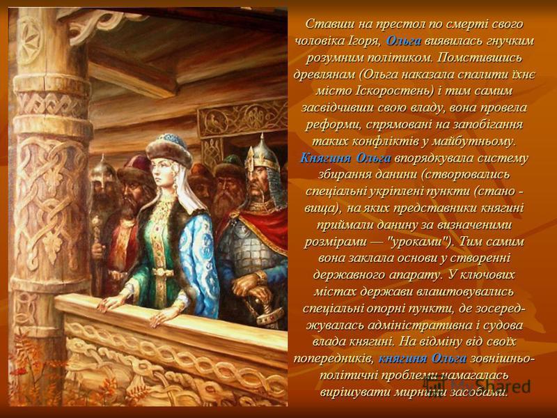Ставши на престол по смерті свого чоловіка Ігоря, Ольга виявилась гнучким розумним політиком. Помстившись древлянам (Ольга наказала спалити їхнє місто Іскоростень) і тим самим засвідчивши свою владу, вона провела реформи, спрямовані на запобігання та