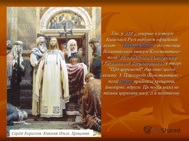 Так, у 957 р. уперше в історії Київської Русі відбувся офіційний візит княгині Ольги - до столиці Візантійської імперії Константино- поля. Візантійський імператор Костянтин Багрянородний у творі
