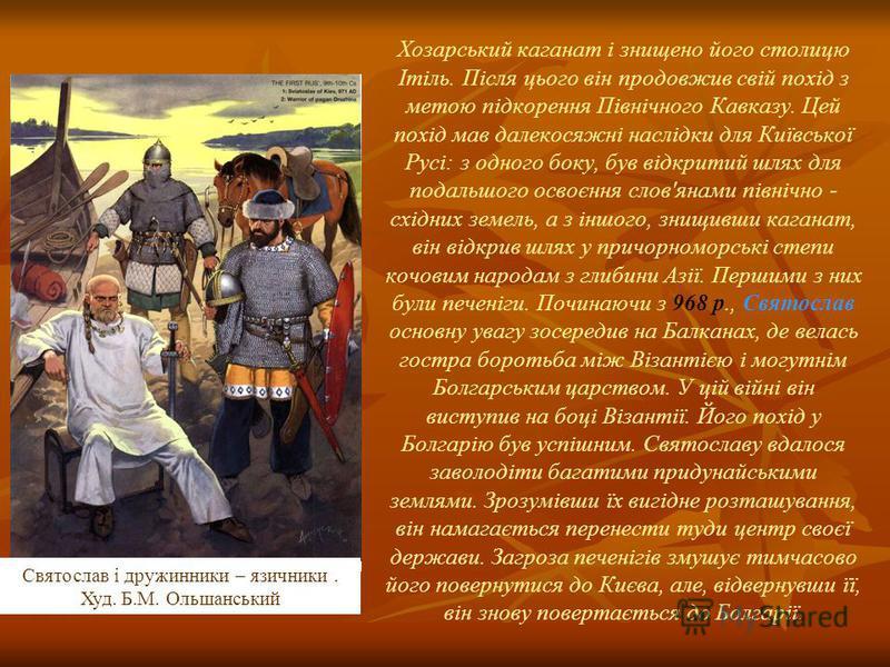 Хозарський каганат і знищено його столицю Ітіль. Після цього він продовжив свій похід з метою підкорення Північного Кавказу. Цей похід мав далекосяжні наслідки для Київської Русі: з одного боку, був відкритий шлях для подальшого освоєння слов'янами п