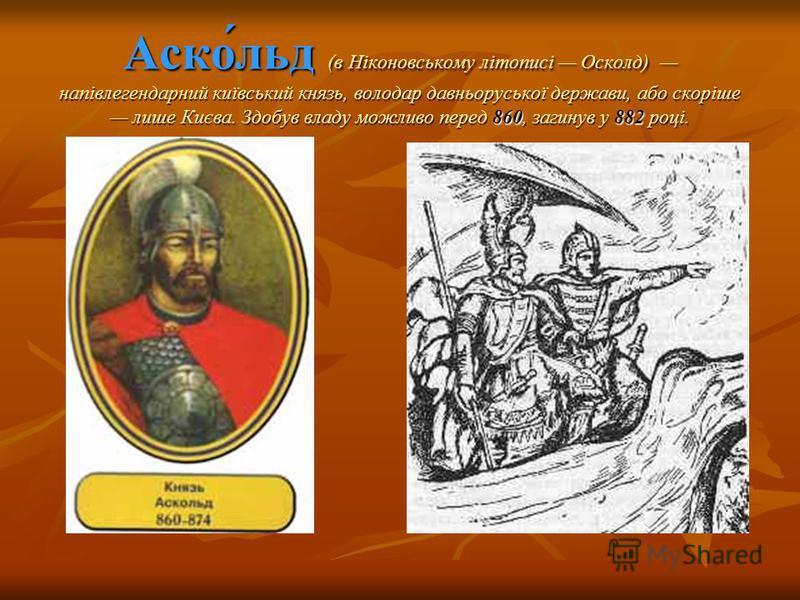 Аско́льд (в Ніконовському літописі Осколд) напівлегендарний київський князь, володар давньоруської держави, або скоріше лише Києва. Здобув владу можливо перед 860, загинув у 882 році.