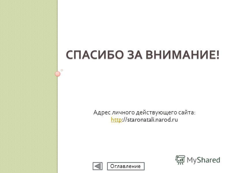 СПАСИБО ЗА ВНИМАНИЕ ! Адрес личного действующего сайта : httphttp://staronatali.narod.ru Оглавление