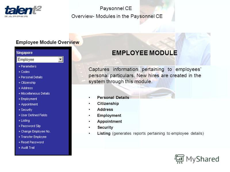 Overview- Modules in the Paysonnel CE Paysonnel CE Employee Module Overview EMPLOYEE MODULE Captures information pertaining to employees personal particulars. New hires are created in the system through this module. Personal Details Citizenship Addre