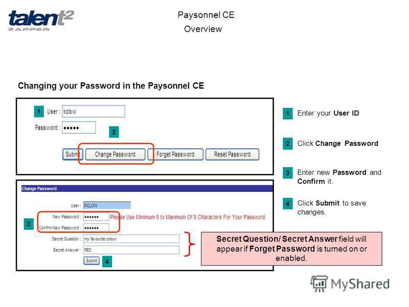 Overview Paysonnel CE Changing your Password in the Paysonnel CE 1 2 3 Enter your User ID 1 Click Change Password 2 Enter new Password and Confirm it. 3 Secret Question/ Secret Answer field will appear if Forget Password is turned on or enabled. 4 Cl