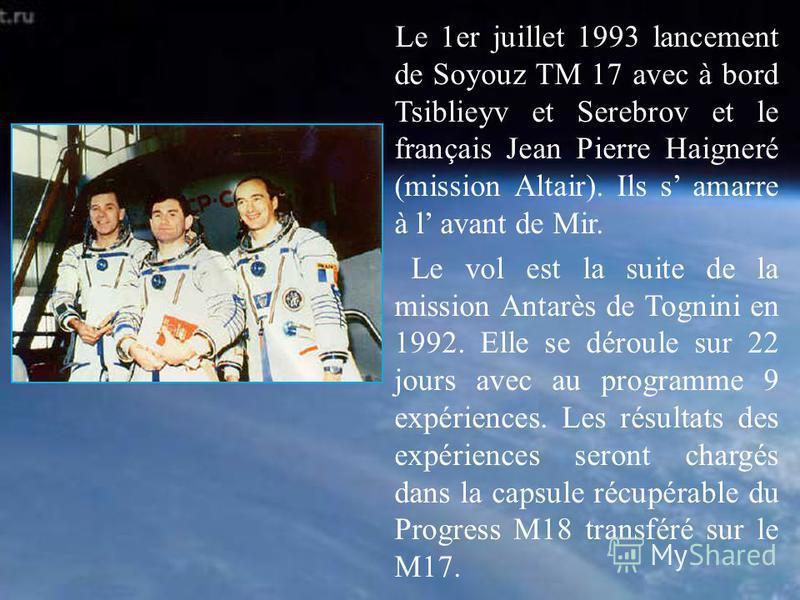 Le 1er juillet 1993 lancement de Soyouz TM 17 avec à bord Tsiblieyv et Serebrov et le français Jean Pierre Haigneré (mission Altair). Ils s amarre à l avant de Mir. Le vol est la suite de la mission Antarès de Tognini en 1992. Elle se déroule sur 22