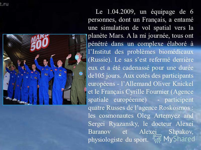 Le 1.04.2009, un équipage de 6 personnes, dont un Français, a entamé une simulation de vol spatial vers la planète Mars. A la mi journée, tous ont pénétré dans un complexe élaboré à lInstitut des problèmes biomédicaux (Russie). Le sas sest refermé de