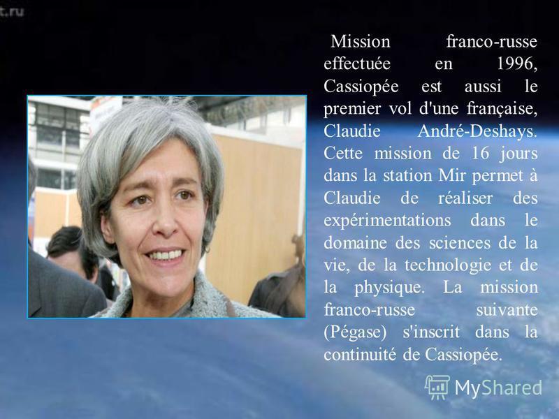Mission franco-russe effectuée en 1996, Cassiopée est aussi le premier vol d'une française, Claudie André-Deshays. Cette mission de 16 jours dans la station Mir permet à Claudie de réaliser des expérimentations dans le domaine des sciences de la vie,