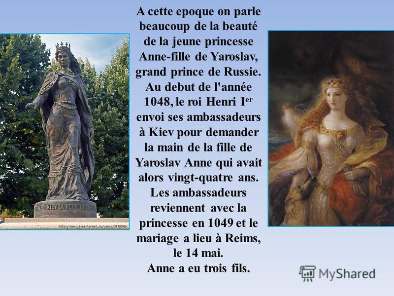 A cette epoque on parle beaucoup de la beauté de la jeune princesse Anne-fille de Yaroslav, grand prince de Russie. Au debut de l'année 1048, le roi Henri I er envoi ses ambassadeurs à Kiev pour demander la main de la fille de Yaroslav Anne qui avait