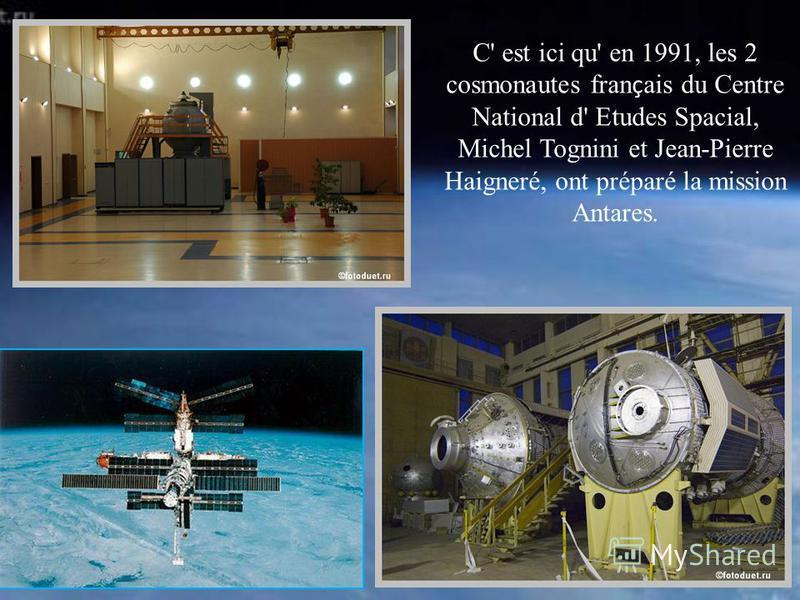 C' est ici qu' en 1991, les 2 cosmonautes fran ç ais du Centre National d' Etudes Spacial, Michel Tognini et Jean-Pierre Haigneré, ont préparé la mission Antares.