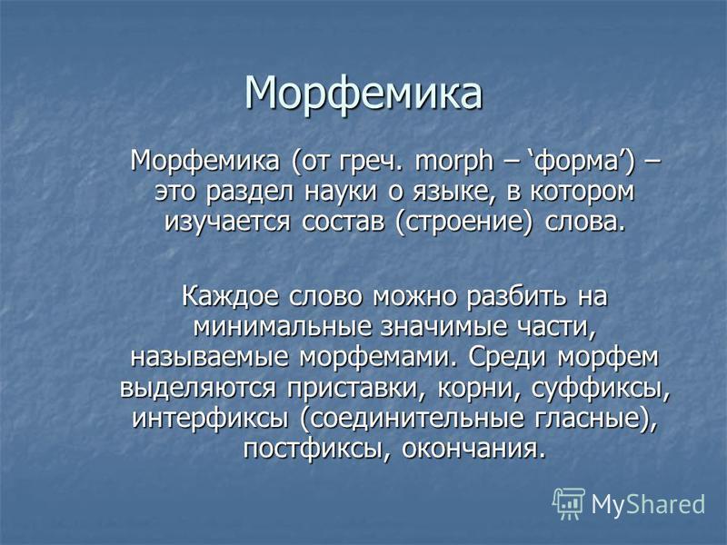 Морфемика Морфемика (от греч. morph – форма) – это раздел науки о языке, в котором изучается состав (строение) слова. Каждое слово можно разбить на минимальные значимые части, называемые морфемами. Среди морфем выделяются приставки, корни, суффиксы,