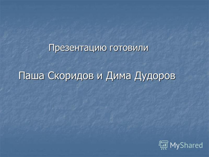 Презентацию готовили Презентацию готовили Паша Скоридов и Дима Дудоров Паша Скоридов и Дима Дудоров