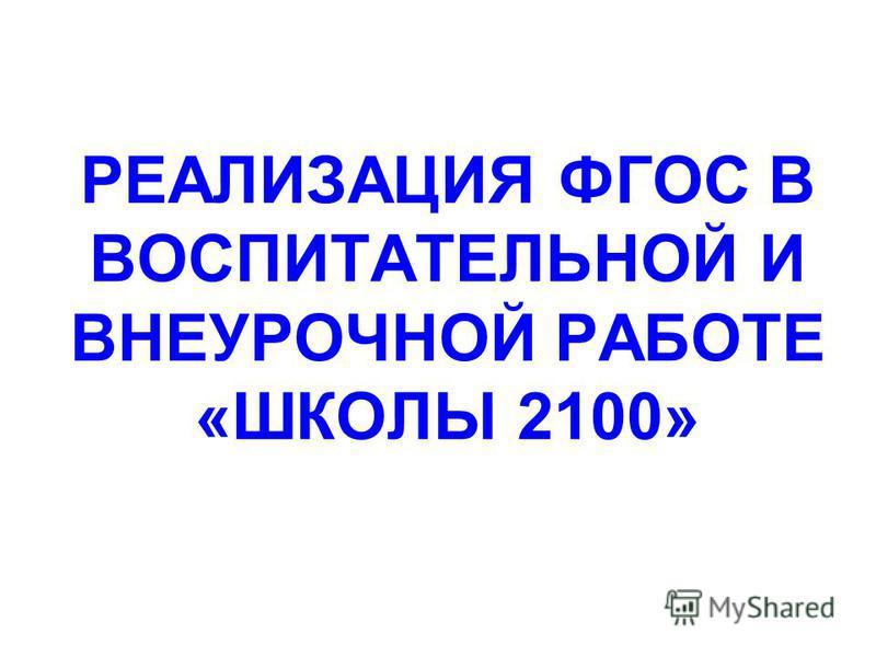РЕАЛИЗАЦИЯ ФГОС В ВОСПИТАТЕЛЬНОЙ И ВНЕУРОЧНОЙ РАБОТЕ «ШКОЛЫ 2100»