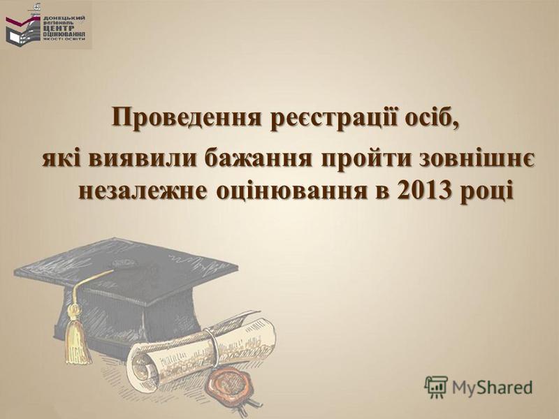 Проведення реєстрації осіб, які виявили бажання пройти зовнішнє незалежне оцінювання в 2013 році які виявили бажання пройти зовнішнє незалежне оцінювання в 2013 році