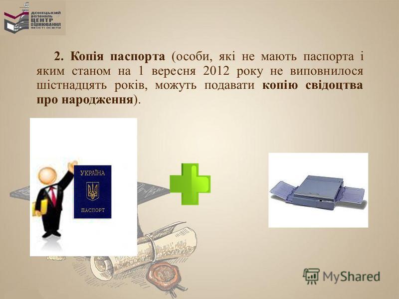 2. Копія паспорта (особи, які не мають паспорта і яким станом на 1 вересня 2012 року не виповнилося шістнадцять років, можуть подавати копію свідоцтва про народження).