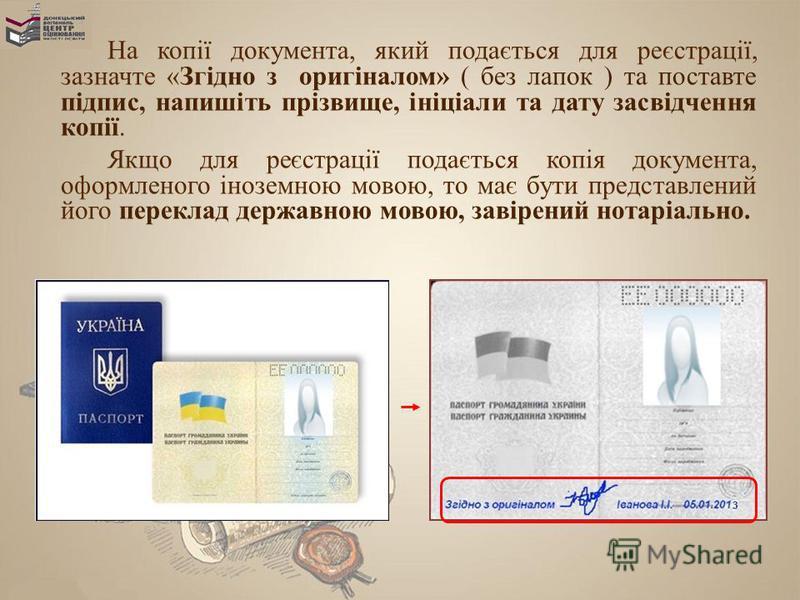 На копії документа, який подається для реєстрації, зазначте «Згідно з оригіналом» ( без лапок ) та поставте підпис, напишіть прізвище, ініціали та дату засвідчення копії. Якщо для реєстрації подається копія документа, оформленого іноземною мовою, то