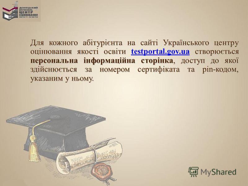 Для кожного абітурієнта на сайті Українського центру оцінювання якості освіти створюється персональна інформаційна сторінка, доступ до якої здійснюється за номером сертифіката та pin-кодом, указаним у ньому. Для кожного абітурієнта на сайті Українськ