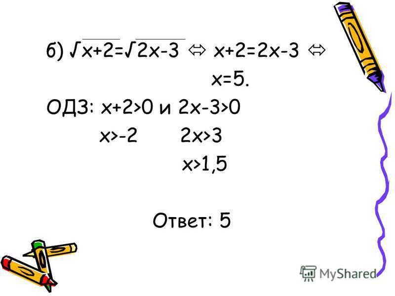 б) x+2=2x-3 x+2=2x-3 x=5. ОДЗ: x+2>0 и 2x-3>0 x>-2 2x>3 x>1,5 Ответ: 5