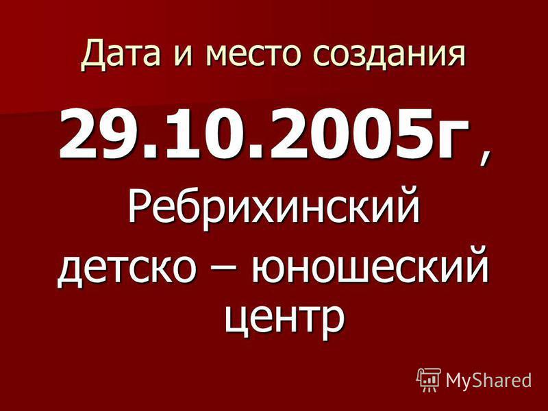Дата и место создания 29.10.2005 г, Ребрихинский детско – юношеский центр