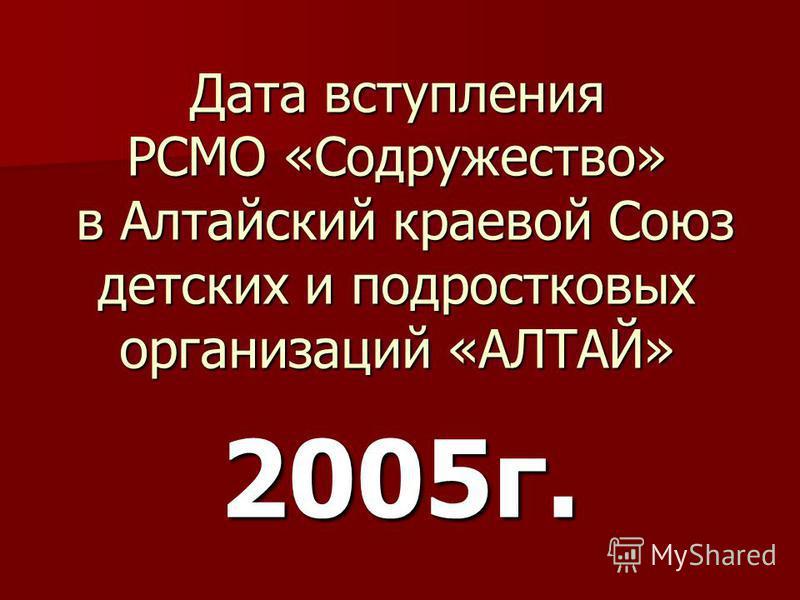 Дата вступления РСМО «Содружество» в Алтайский краевой Союз детских и подростковых организаций «АЛТАЙ» 2005 г.