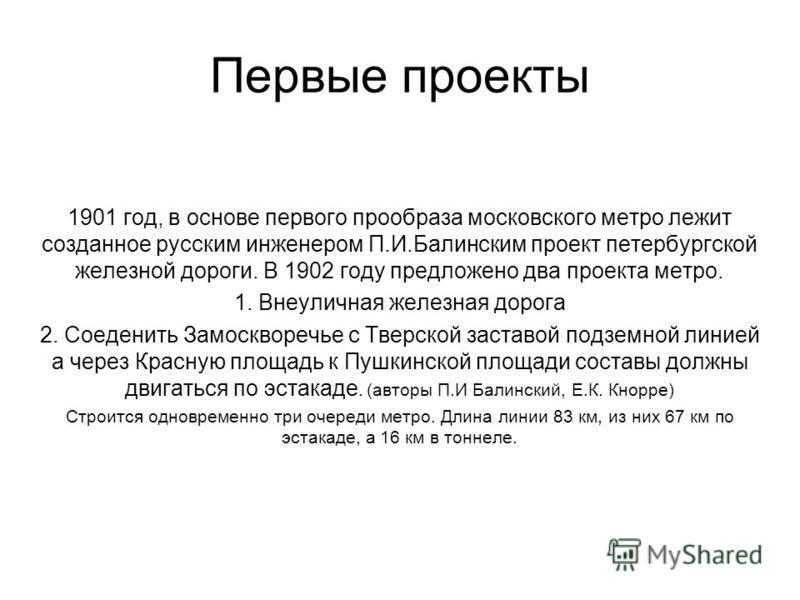 Первые проекты 1901 год, в основе первого прообраза московского метро лежит созданное русским инженером П.И.Балинским проект петербургской железной дороги. В 1902 году предложено два проекта метро. 1. Внеуличная железная дорога 2. Соеденить Замосквор