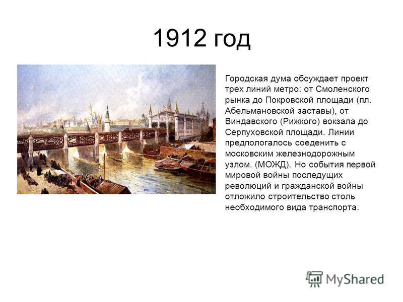 1912 год Городская дума обсуждает проект трех линий метро: от Смоленского рынка до Покровской площади (пл. Абельмановской заставы), от Виндавского (Рижкого) вокзала до Серпуховской площади. Линии предполагалось соединить с московским железнодорожным