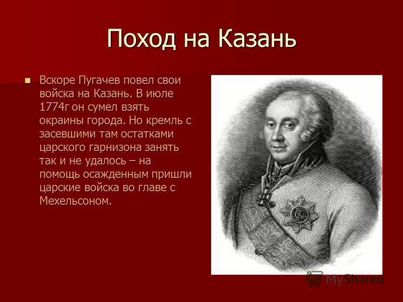 Поход на Казань Вскоре Пугачев повел свои войска на Казань. В июле 1774 г он сумел взять окраины города. Но кремль с засевшими там остатками царского гарнизона занять так и не удалось – на помощь осажденным пришли царские войска во главе с Мехельсоно