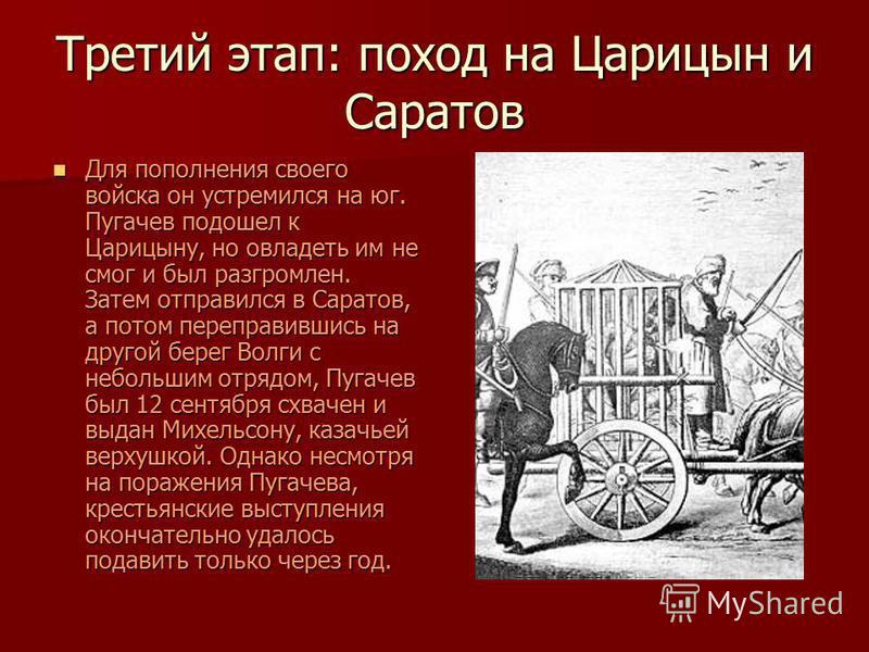 Третий этап: поход на Царицын и Саратов Для пополнения своего войска он устремился на юг. Пугачев подошел к Царицыну, но овладеть им не смог и был разгромлен. Затем отправился в Саратов, а потом переправившись на другой берег Волги с небольшим отрядо