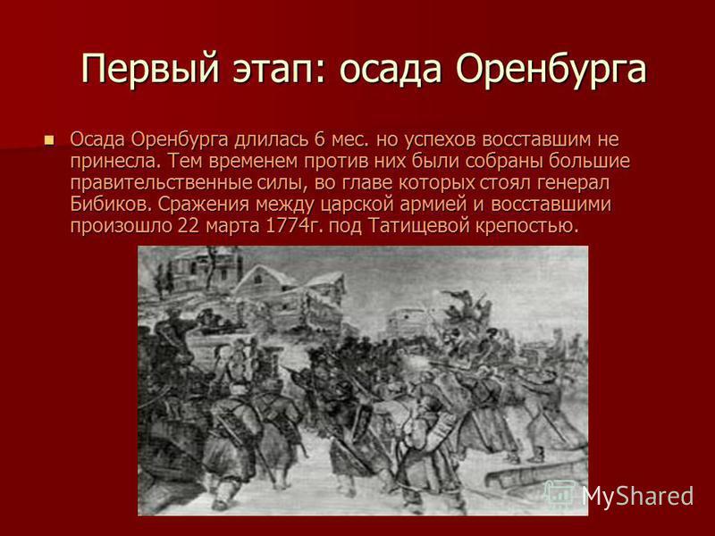 Первый этап: осада Оренбурга Первый этап: осада Оренбурга Осада Оренбурга длилась 6 мес. но успехов восставшим не принесла. Тем временем против них были собраны большие правительственные силы, во главе которых стоял генерал Бибиков. Сражения между ца