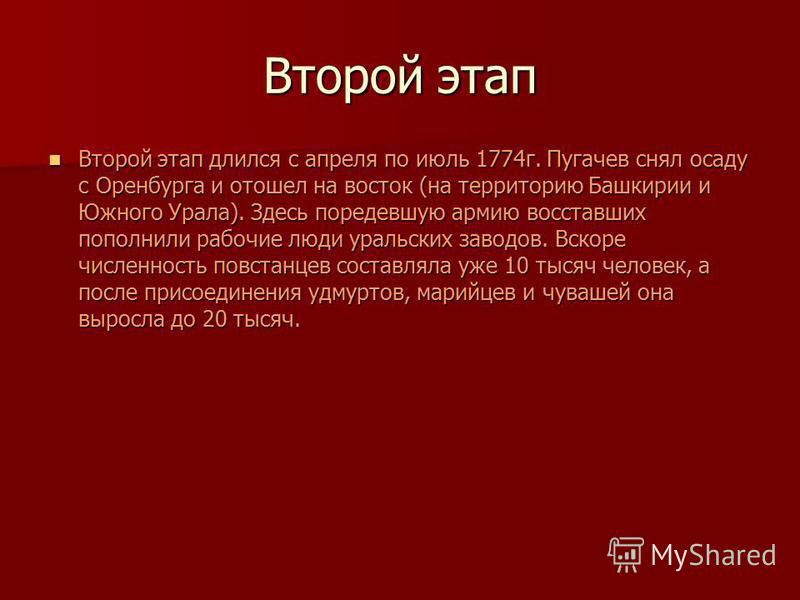 Второй этап Второй этап длился с апреля по июль 1774 г. Пугачев снял осаду с Оренбурга и отошел на восток (на территорию Башкирии и Южного Урала). Здесь поредевшую армию восставших пополнили рабочие люди уральских заводов. Вскоре численность повстанц