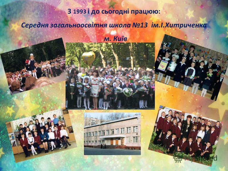 З 1993 і до сьогодні працюю: Середня загальноосвітня школа 13 ім.І.Хитриченка м. Київ