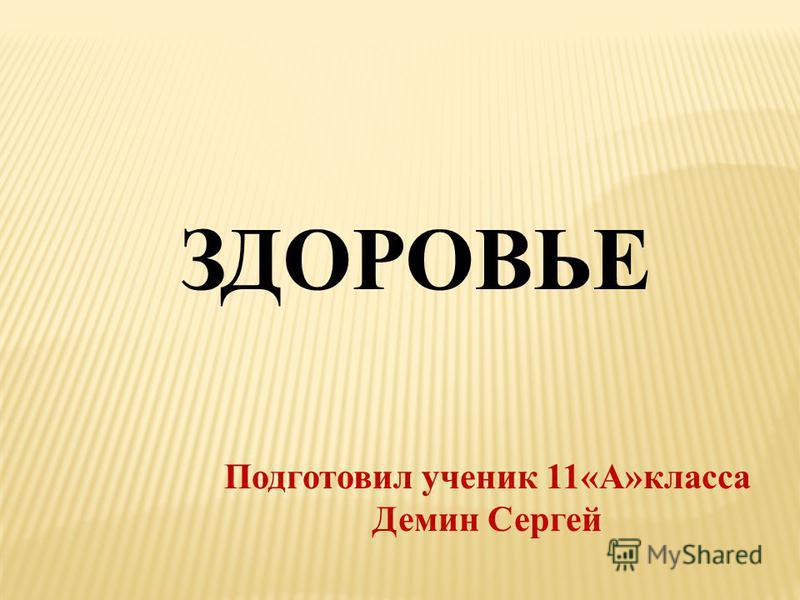 ЗДОРОВЬЕ Подготовил ученик 11«А»класса Демин Сергей