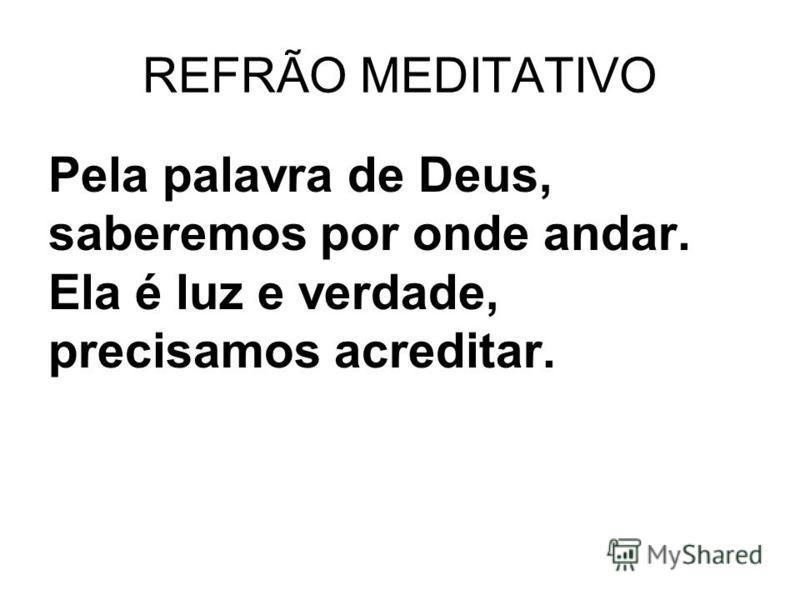 REFRÃO MEDITATIVO Pela palavra de Deus, saberemos por onde andar. Ela é luz e verdade, precisamos acreditar.