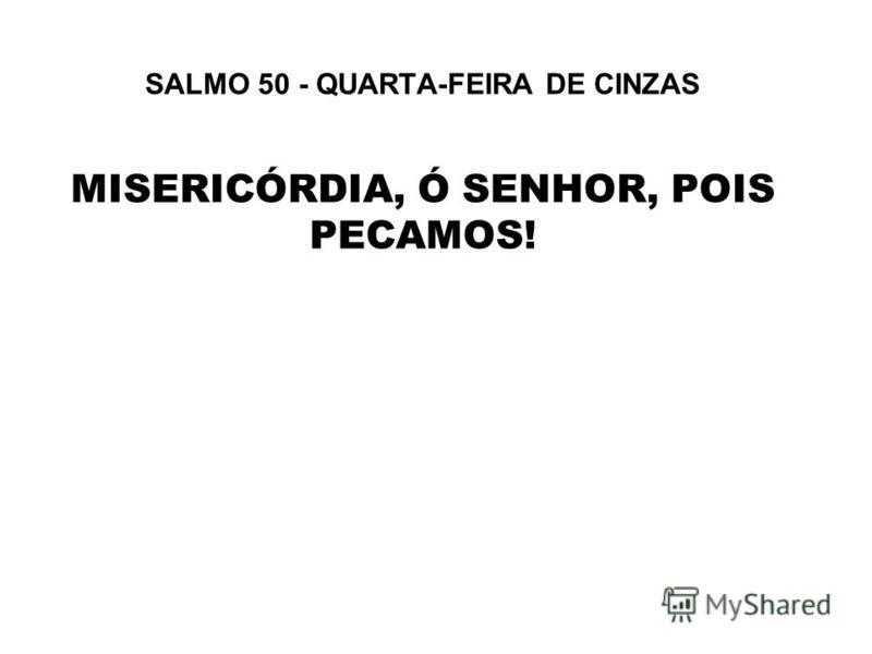 SALMO 50 - QUARTA-FEIRA DE CINZAS MISERICÓRDIA, Ó SENHOR, POIS PECAMOS!
