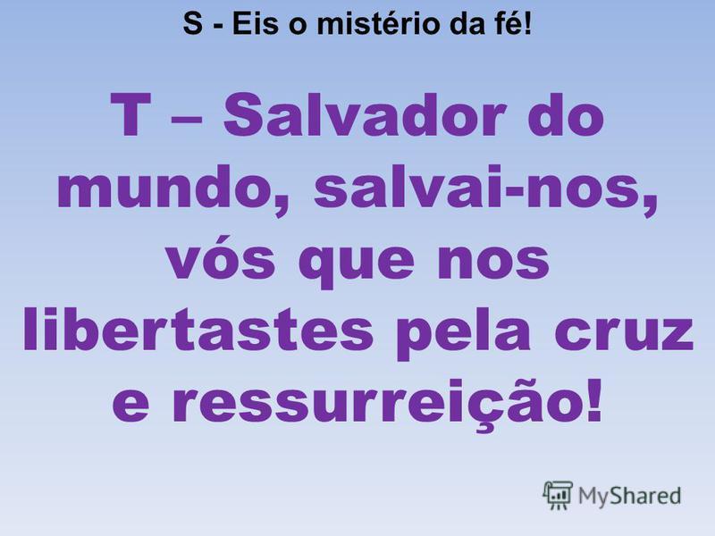 S - Eis o mistério da fé! T – Salvador do mundo, salvai-nos, vós que nos libertastes pela cruz e ressurreição!