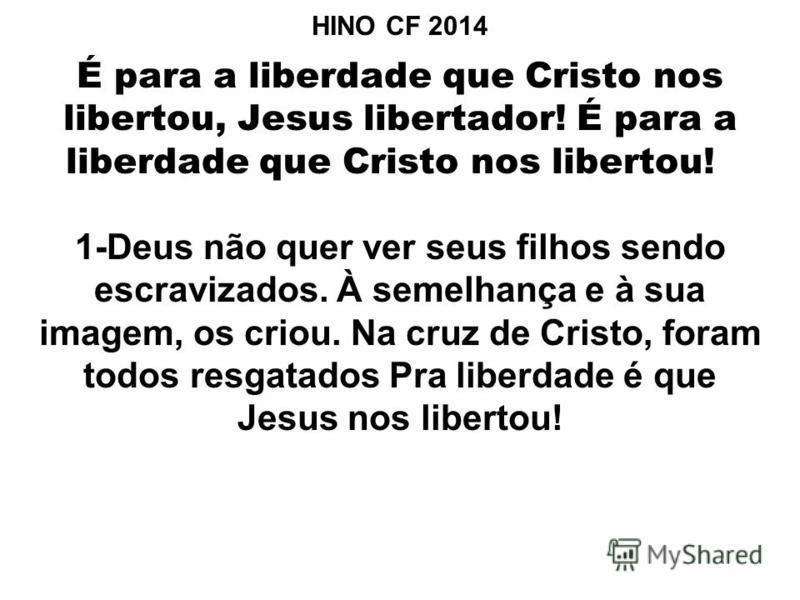 HINO CF 2014 É para a liberdade que Cristo nos libertou, Jesus libertador! É para a liberdade que Cristo nos libertou! 1-Deus não quer ver seus filhos sendo escravizados. À semelhança e à sua imagem, os criou. Na cruz de Cristo, foram todos resgatado