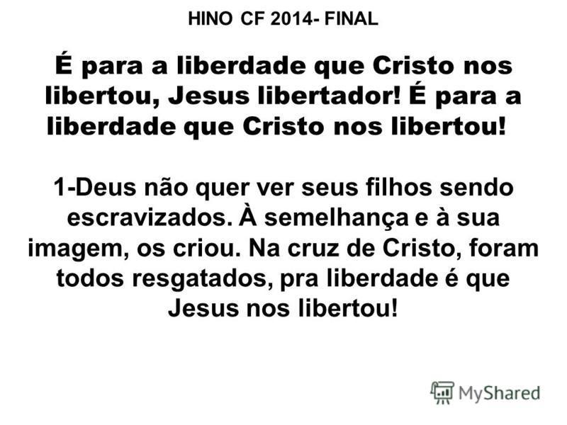 HINO CF 2014- FINAL É para a liberdade que Cristo nos libertou, Jesus libertador! É para a liberdade que Cristo nos libertou! 1-Deus não quer ver seus filhos sendo escravizados. À semelhança e à sua imagem, os criou. Na cruz de Cristo, foram todos re