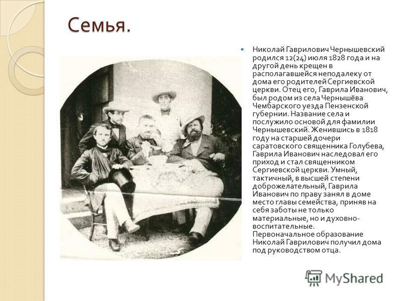 Семья. Николай Гаврилович Чернышевский родился 12(24) июля 1828 года и на другой день крещен в располагавшейся неподалеку от дома его родителей Сергиевской церкви. Отец его, Гаврила Иванович, был родом из села Чернышёва Чембарского уезда Пензенской г