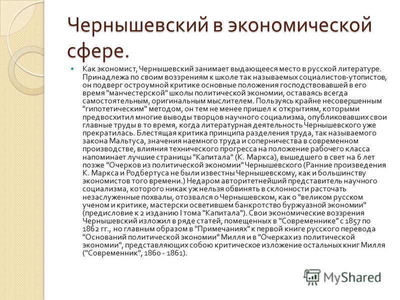 Чернышевский в экономической сфере. Как экономист, Чернышевский занимает выдающееся место в русской литературе. Принадлежа по своим воззрениям к школе так называемых социалистов - утопистов, он подверг остроумной критике основные положения господство