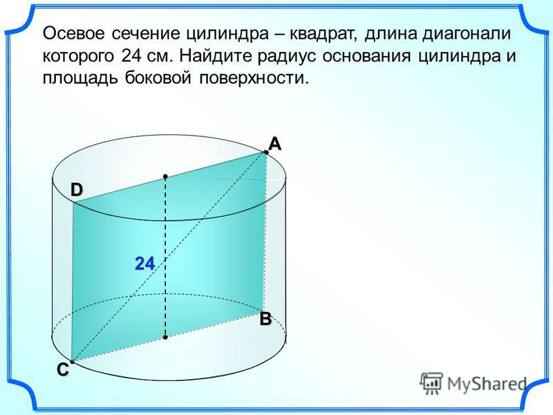 А Осевое сечение цилиндра – квадрат, длина диагонали которого 24 см. Найдите радиус основания цилиндра и площадь боковой поверхности. С В D 24