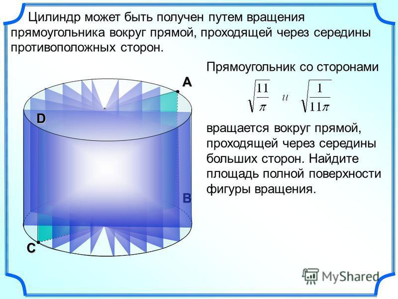 С В Цилиндр может быть получен путем вращения прямоугольника вокруг прямой, проходящей через середины противоположных сторон. D А Прямоугольник со сторонами вращается вокруг прямой, проходящей через середины больших сторон. Найдите площадь полной пов