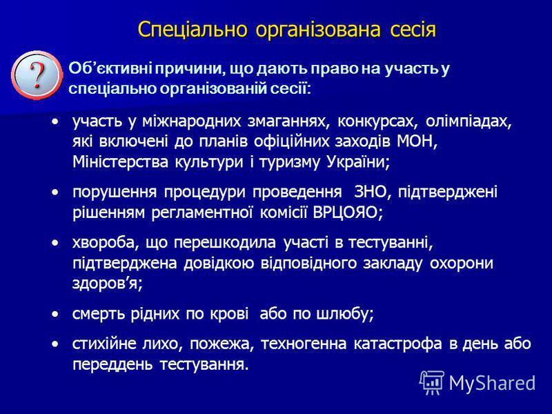 Обєктивні причини, що дають право на участь у спеціально організованій сесії: участь у міжнародних змаганнях, конкурсах, олімпіадах, які включені до планів офіційних заходів МОН, Міністерства культури і туризму України; порушення процедури проведення