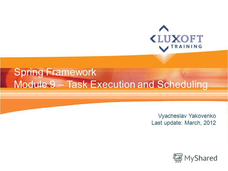 Vyacheslav Yakovenko Last update: March, 2012 Spring Framework Module 9 – Task Execution and Scheduling