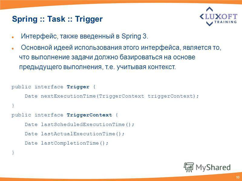10 Spring :: Task :: Trigger Интерфейс, также введенный в Spring 3. Основной идеей использования этого интерфейса, является то, что выполнение задачи должно базироваться на основе предыдущего выполнения, т.е. учитывая контекст. public interface Trigg