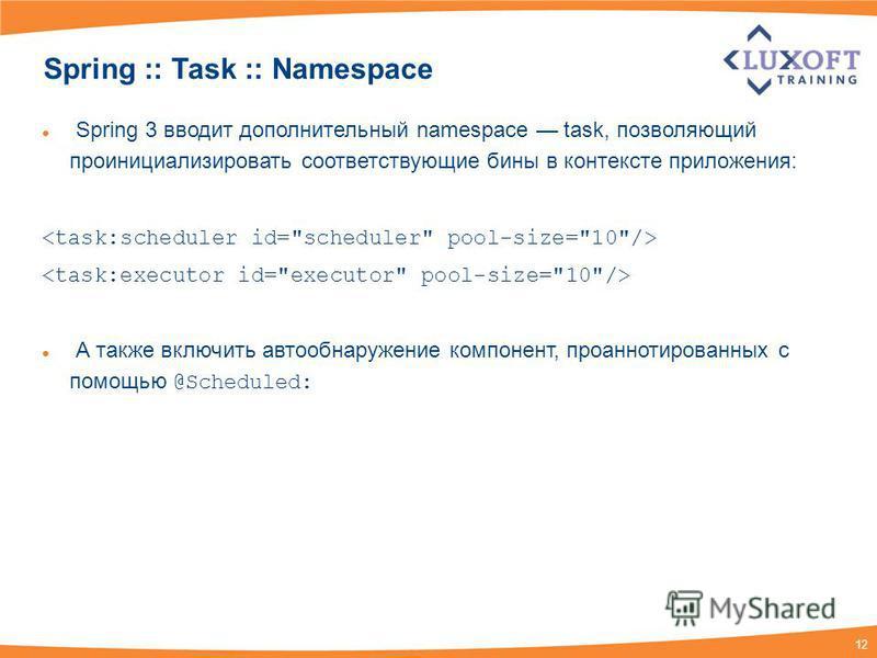 12 Spring :: Task :: Namespace Spring 3 вводит дополнительный namespace task, позволяющий проинициализировать соответствующие бины в контексте приложения: А также включить автообнаружение компонент, проаннотированных с помощью @Scheduled:
