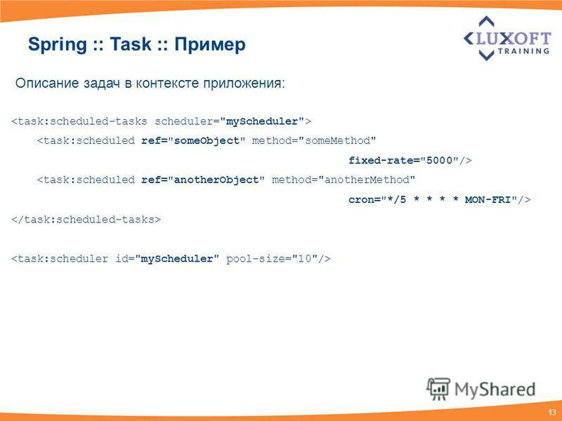 13 Spring :: Task :: Пример Описание задач в контексте приложения: <task:scheduled ref=someObject method=someMethod fixed-rate=5000/> <task:scheduled ref=anotherObject method=anotherMethod cron=*/5 * * * * MON-FRI/>