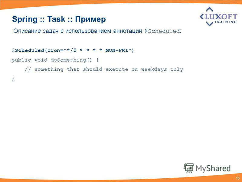 15 Spring :: Task :: Пример Описание задач с использованием аннотации @Scheduled : @Scheduled(cron=*/5 * * * * MON-FRI) public void doSomething() { // something that should execute on weekdays only }